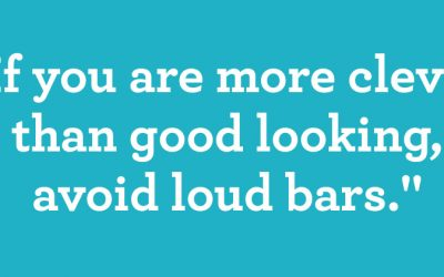 If you are more clever than good looking, avoid loud bars.